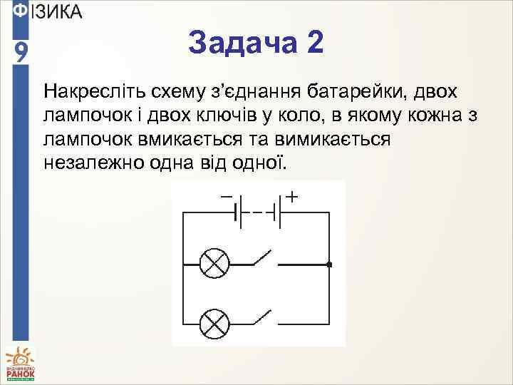 Задача 2 Накресліть схему з'єднання батарейки, двох лампочок і двох ключів у коло, в