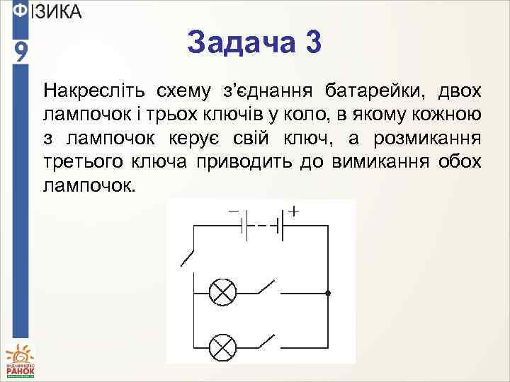 Задача 3 Накресліть схему з'єднання батарейки, двох лампочок і трьох ключів у коло, в