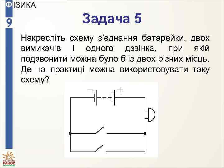 Задача 5 Накресліть схему з'єднання батарейки, двох вимикачів і одного дзвінка, при якій подзвонити
