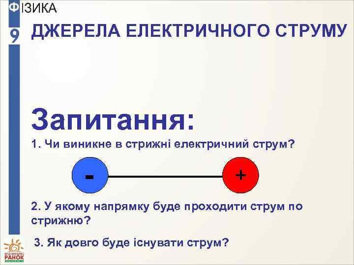 ДЖЕРЕЛА ЕЛЕКТРИЧНОГО СТРУМУ Запитання: 1. Чи виникне в стрижні електричний струм? - + 2.