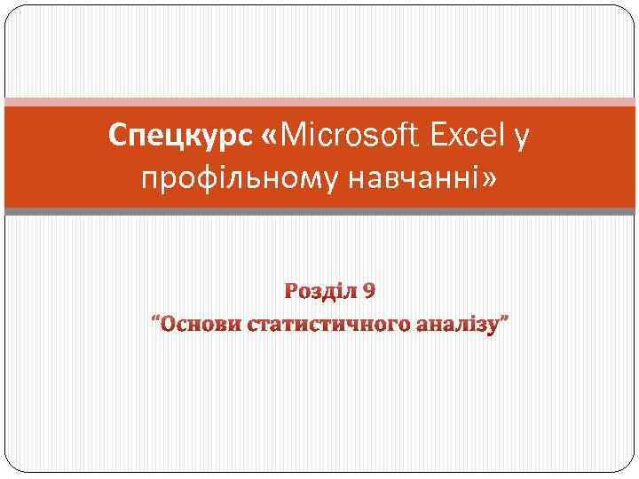 """Спецкурс «Microsoft Excel у профільному навчанні» Розділ 9 """"Основи статистичного аналізу"""""""