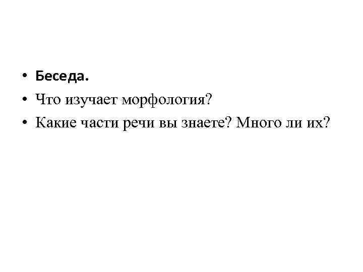 • Беседа. • Что изучает морфология? • Какие части речи вы знаете? Много