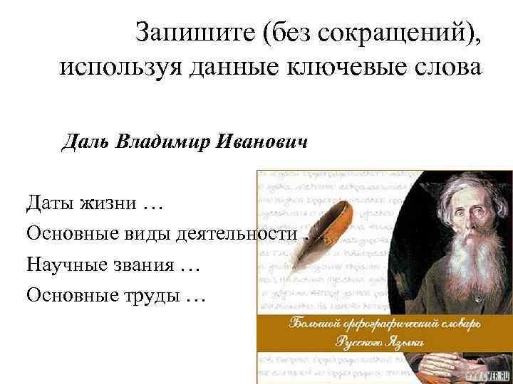 Запишите (без сокращений), используя данные ключевые слова Даль Владимир Иванович Даты жизни … Основные