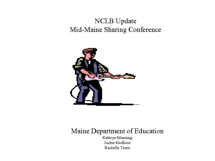 NCLB Update Mid-Maine Sharing Conference V Maine Department of Education Kathryn Manning Jackie Godbout