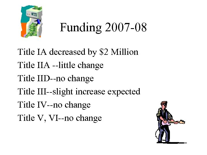 Funding 2007 -08 Title IA decreased by $2 Million Title IIA --little change Title