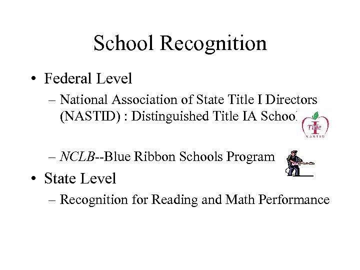 School Recognition • Federal Level – National Association of State Title I Directors (NASTID)