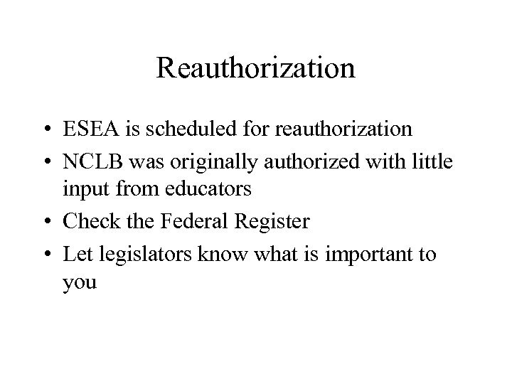 Reauthorization • ESEA is scheduled for reauthorization • NCLB was originally authorized with little