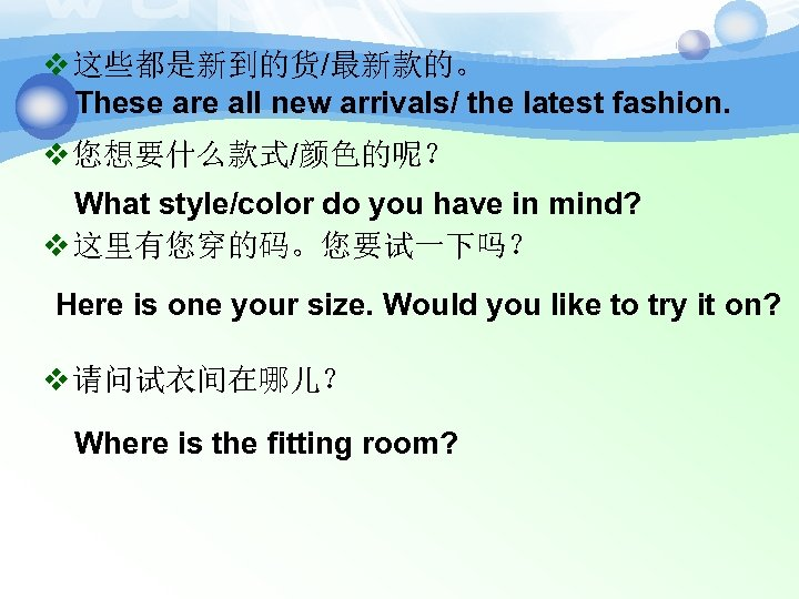 v 这些都是新到的货/最新款的。 These are all new arrivals/ the latest fashion. v 您想要什么款式/颜色的呢? What style/color