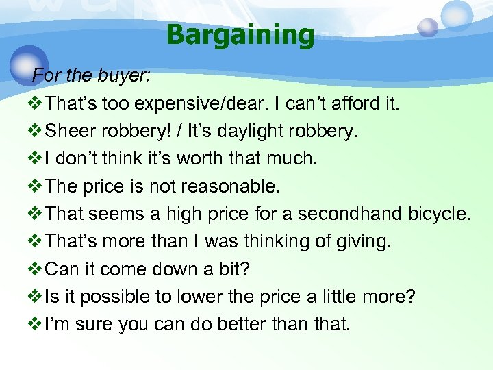 Bargaining For the buyer: v That's too expensive/dear. I can't afford it. v Sheer