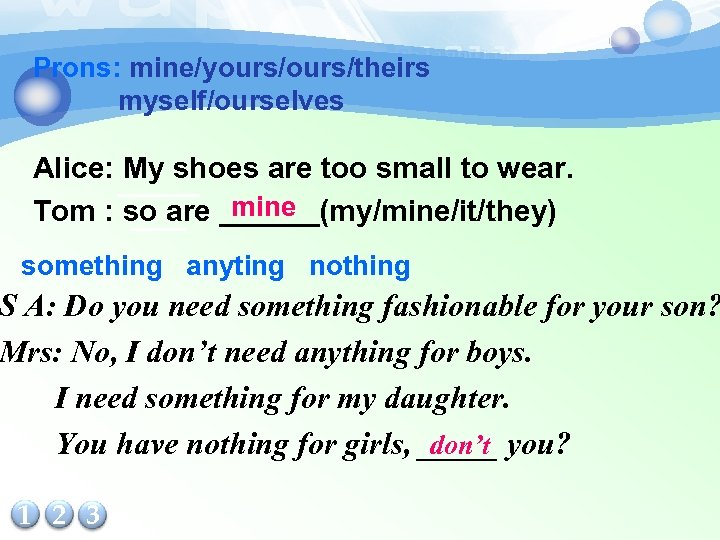 Prons: mine/yours/theirs myself/ourselves Alice: ______ My shoes are too small to wear. mine Tom