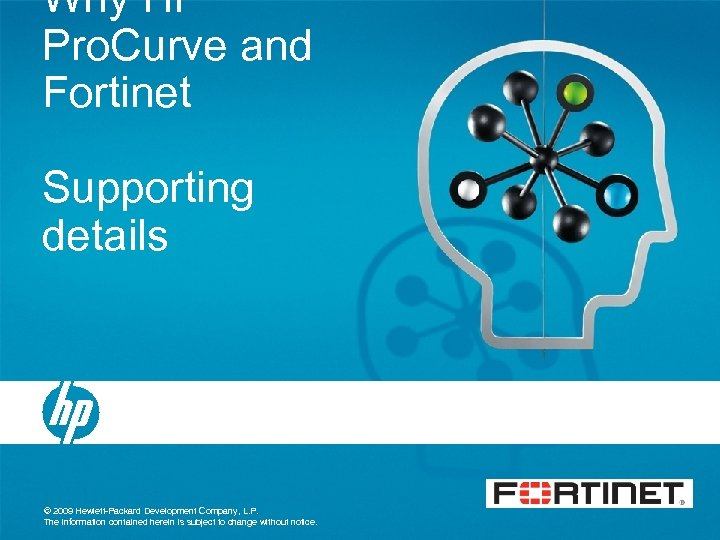 Why HP Pro. Curve and Fortinet Supporting details © 2009 Hewlett-Packard Development Company, L.