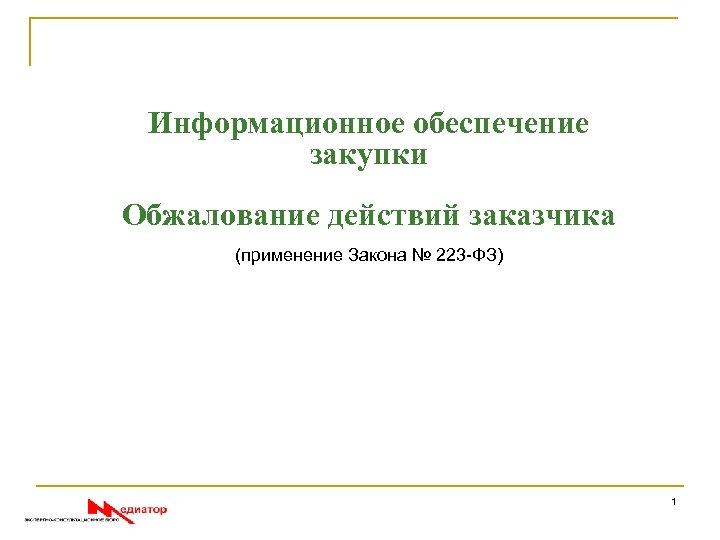 Информационное обеспечение закупки Обжалование действий заказчика (применение Закона № 223 -ФЗ) 1