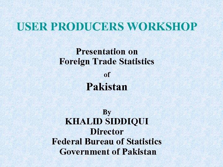 USER PRODUCERS WORKSHOP Presentation on Foreign Trade Statistics of Pakistan By KHALID SIDDIQUI Director