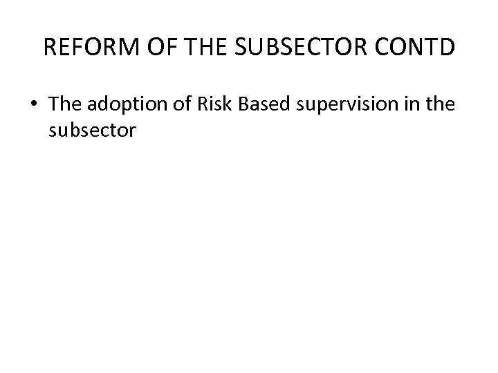 REFORM OF THE SUBSECTOR CONTD • The adoption of Risk Based supervision in the