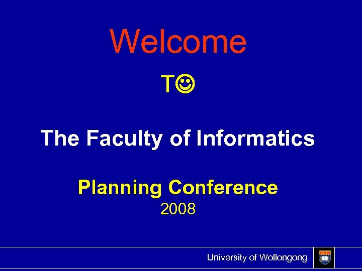 Welcome T The Faculty of Informatics Planning Conference 2008 University of Wollongong