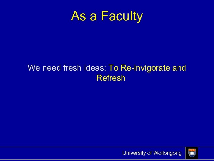 As a Faculty We need fresh ideas: To Re-invigorate and Refresh University of Wollongong