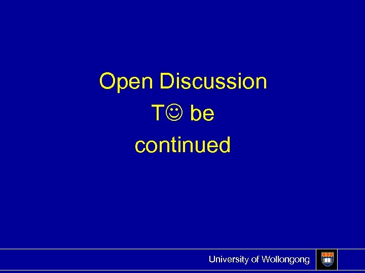 Open Discussion T be continued University of Wollongong