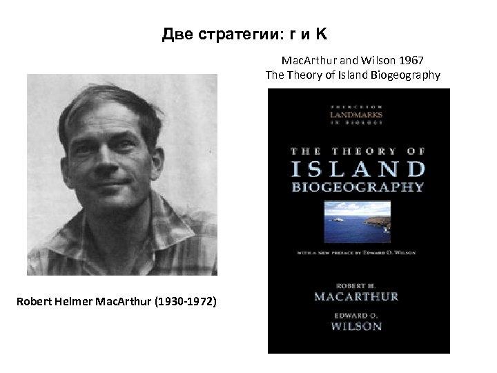 Две стратегии: r и K Mac. Arthur and Wilson 1967 Theory of Island Biogeography