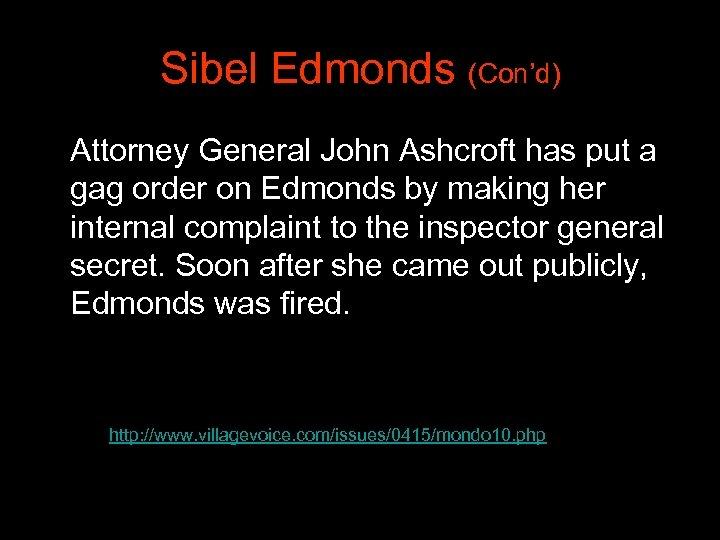Sibel Edmonds (Con'd) Attorney General John Ashcroft has put a gag order on Edmonds