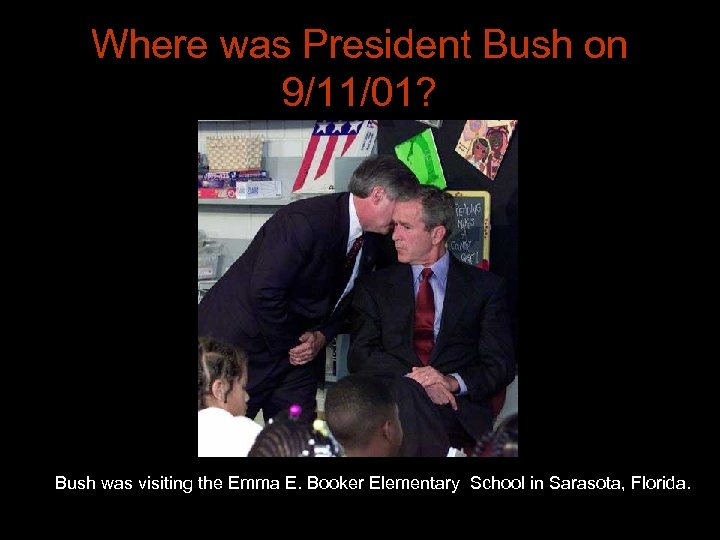 Where was President Bush on 9/11/01? Bush was visiting the Emma E. Booker Elementary