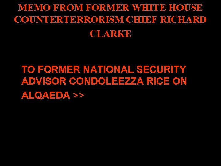 MEMO FROM FORMER WHITE HOUSE COUNTERTERRORISM CHIEF RICHARD CLARKE TO FORMER NATIONAL SECURITY ADVISOR