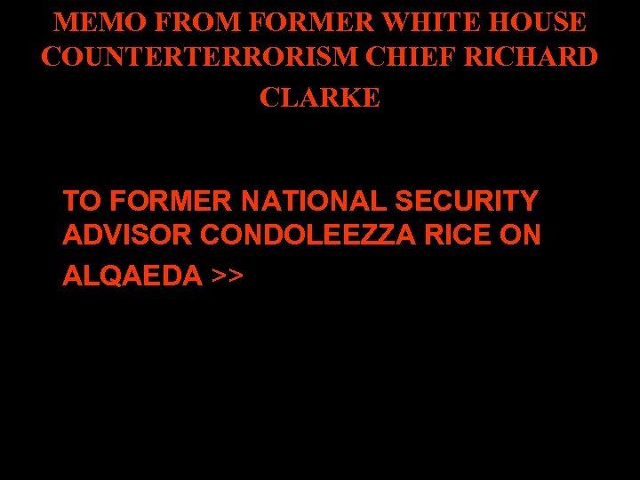 MEMO FROM FORMER WHITE HOUSE COUNTERTERRORISM CHIEF RICHARD CLARKE TO FORMER NATIONAL SECURITY ADVISOR