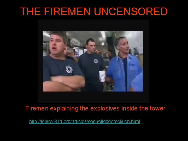 THE FIREMEN UNCENSORED Firemen explaining the explosives inside the tower http: //letsroll 911. org/articles/controlleddemolition.