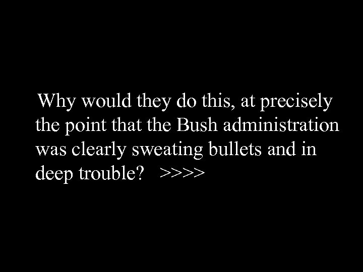 Why would they do this, at precisely the point that the Bush administration was
