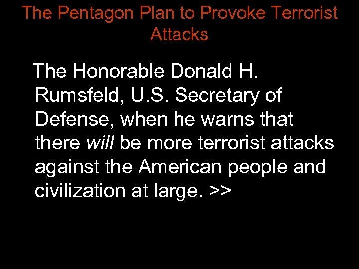 The Pentagon Plan to Provoke Terrorist Attacks The Honorable Donald H. Rumsfeld, U. S.