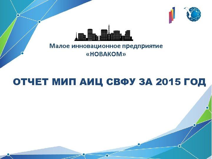 Малое инновационное предприятие «НОВАКОМ» ОТЧЕТ МИП АИЦ СВФУ ЗА 2015 ГОД