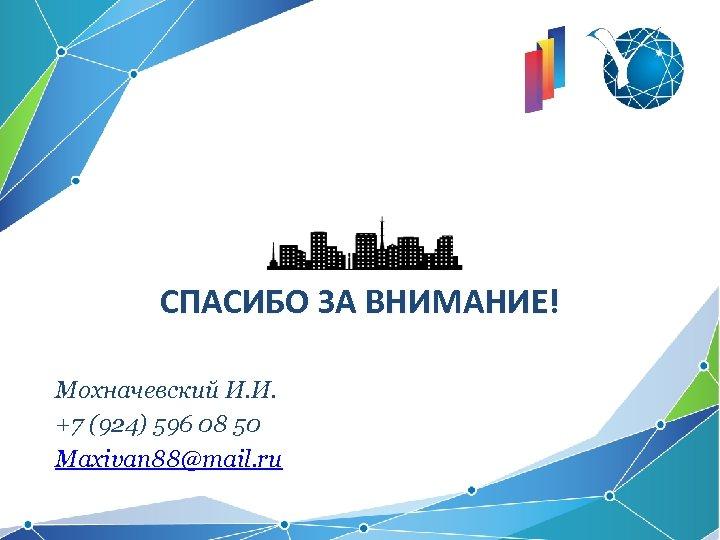 СПАСИБО ЗА ВНИМАНИЕ! Мохначевский И. И. +7 (924) 596 08 50 Maxivan 88@mail. ru