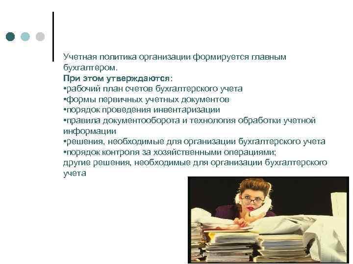 Учетная политика организации формируется главным бухгалтером. При этом утверждаются: • рабочий план счетов бухгалтерского