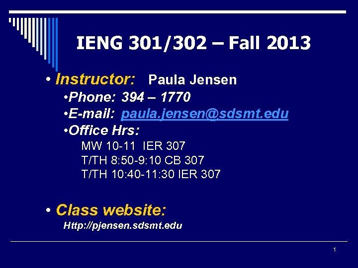 IENG 301/302 – Fall 2013 • Instructor: Paula Jensen • Phone: 394 – 1770