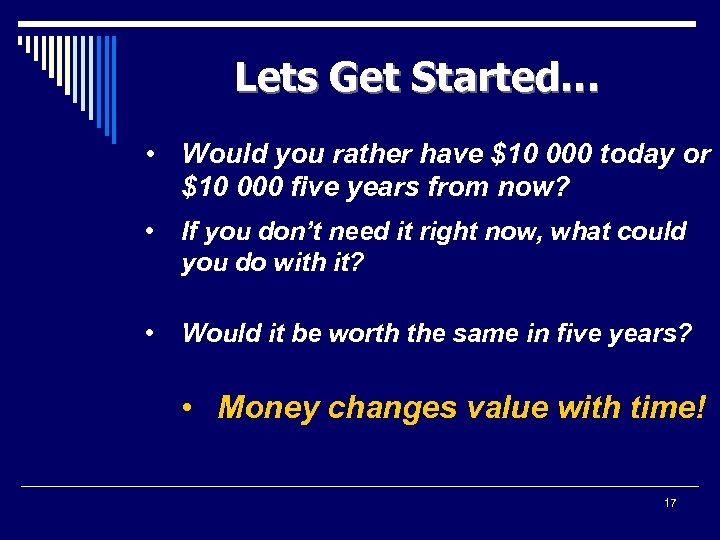 Lets Get Started… • Would you rather have $10 000 today or $10 000
