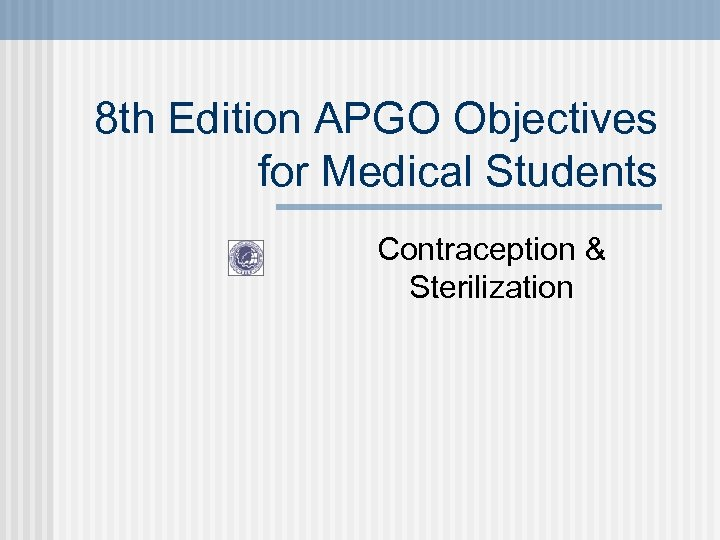 8 th Edition APGO Objectives for Medical Students Contraception & Sterilization