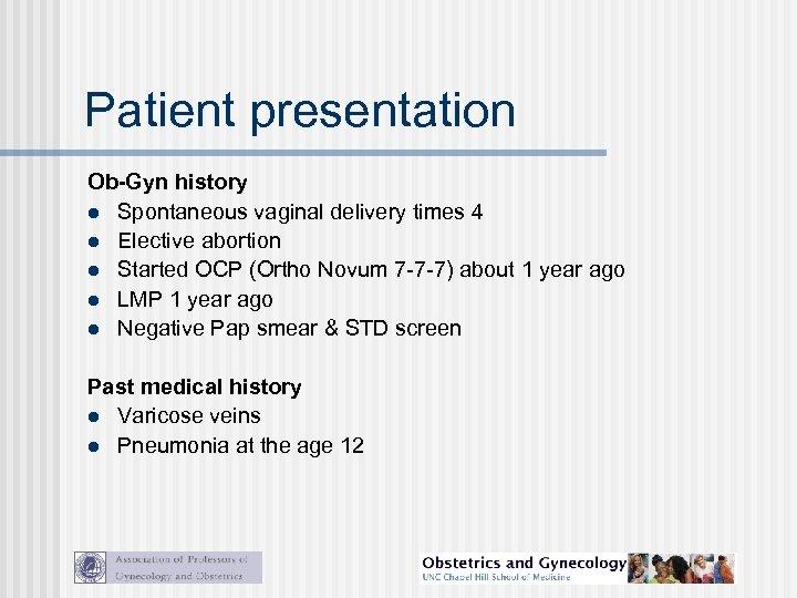 Patient presentation Ob-Gyn history l Spontaneous vaginal delivery times 4 l Elective abortion l