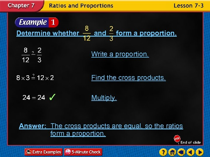 Determine whether and form a proportion. Write a proportion. Find the cross products. Multiply.