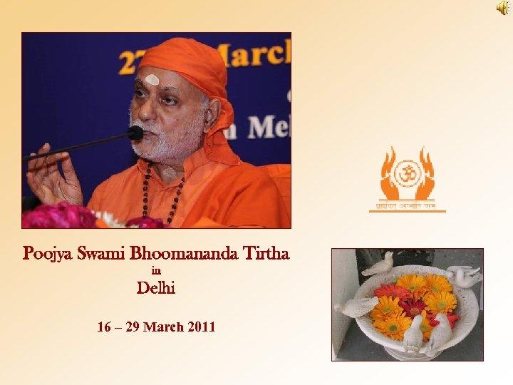 Poojya Swami Bhoomananda Tirtha in Delhi 16 – 29 March 2011