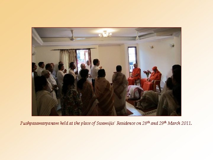 Pushpasamarpanam held at the place of Swamijis' Residence on 28 th and 29 th