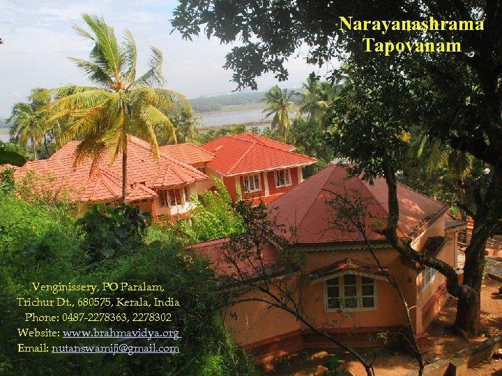 Narayanashrama Tapovanam Venginissery, PO Paralam, Trichur Dt. , 680575, Kerala, India Phone: 0487 -2278363,