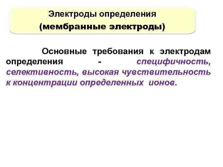 Электроды определения (мембранные электроды) Основные требования к электродам определения специфичность, селективность, высокая чувствительность к