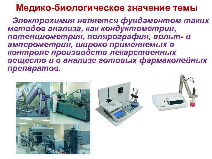 Медико-биологическое значение темы Электрохимия является фундаментом таких методов анализа, как кондуктометрия, потенциометрия, полярография, вольт-