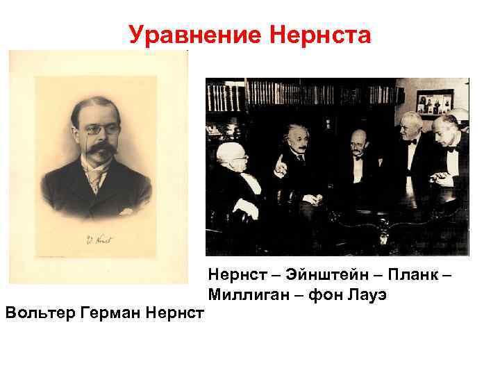Уравнение Нернста Вольтер Герман Нернст – Эйнштейн – Планк – Миллиган – фон Лауэ