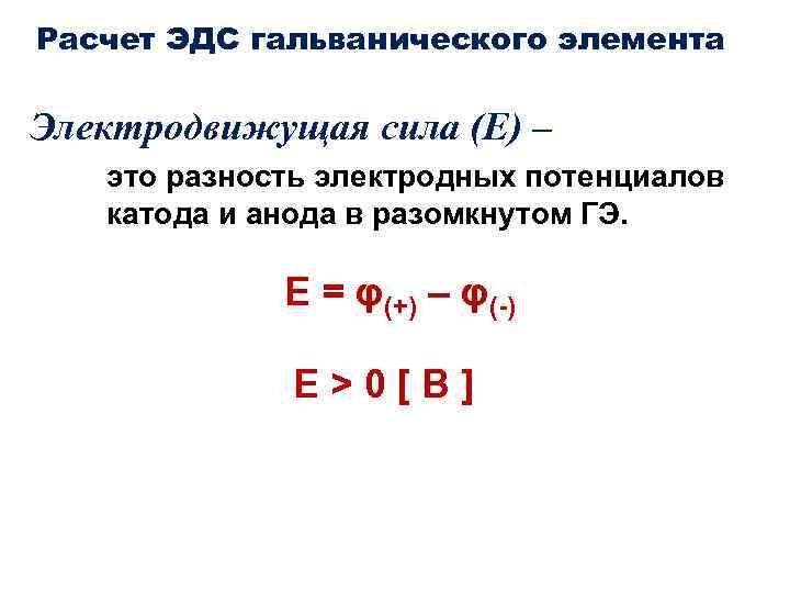 Расчет ЭДС гальванического элемента Электродвижущая сила (Е) – это разность электродных потенциалов катода и