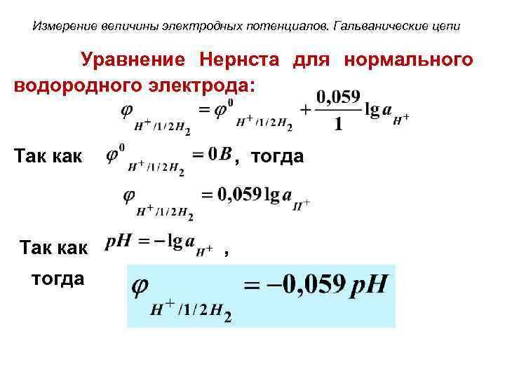 Измерение величины электродных потенциалов. Гальванические цепи Уравнение Нернста для нормального водородного электрода: Так как