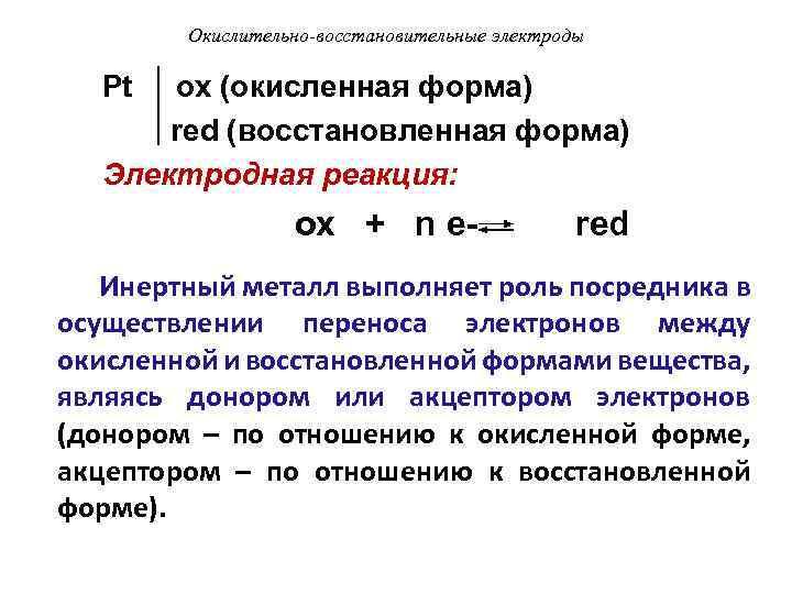 Окислительно-восстановительные электроды Pt ox (окисленная форма) red (восстановленная форма) Электродная реакция: ox + n