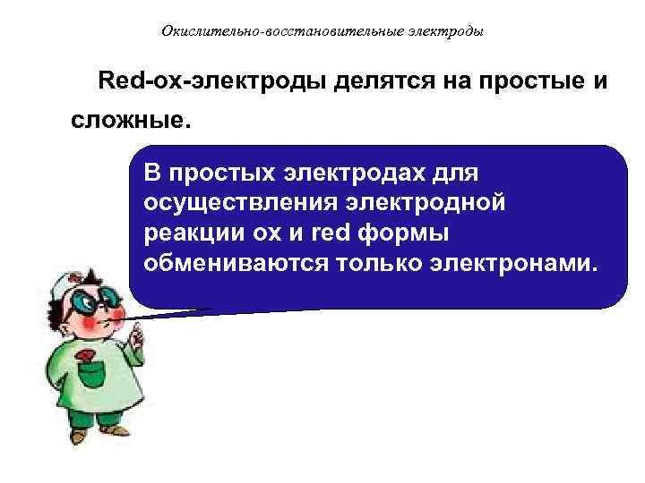 Окислительно-восстановительные электроды Red-ox-электроды делятся на простые и сложные. В простых электродах для осуществления электродной