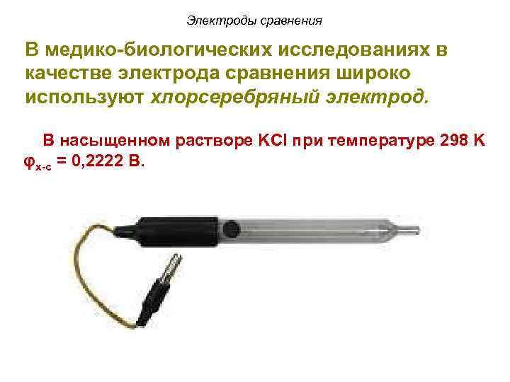 Электроды сравнения В медико-биологических исследованиях в качестве электрода сравнения широко используют хлорсеребряный электрод. В