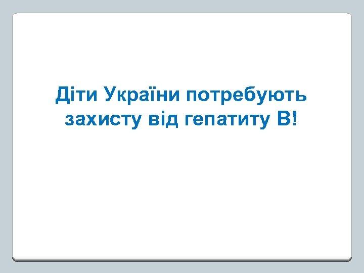 Діти України потребують захисту від гепатиту В!