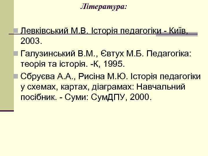 Література: n Левківський М. В. Історія педагогіки - Київ, 2003. n Галузинський В. М.